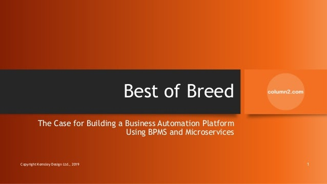 Best of Breed The Case for Building a Business Automation Platform Using BPMS and Microservices Copyright Kemsley Design L...