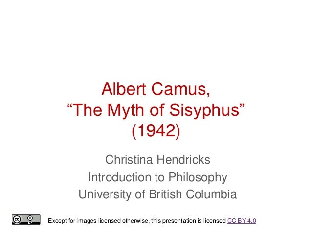 "Albert Camus, ""The Myth of Sisyphus"" (1942) Christina Hendricks Introduction to Philosophy University of British Columbia ..."