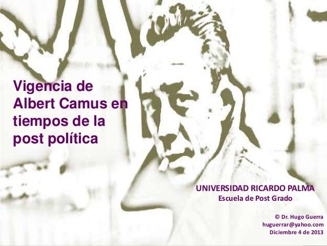 Vigencia de Albert Camus en tiempos de la post política  UNIVERSIDAD RICARDO PALMA Escuela de Post Grado © Dr. Hugo Guerra...