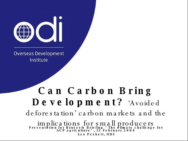 Can Carbon Bring Development?   'Avoided deforestation' carbon markets and the implications for small producers Presentati...