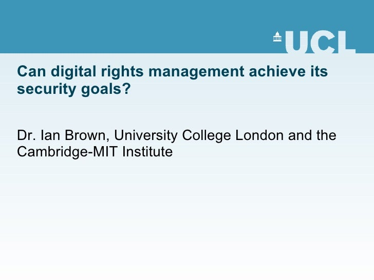 Can digital rights management achieve its security goals? Dr. Ian Brown, University College London and the Cambridge-MIT I...