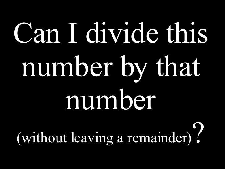 Can I divide this number by that number (without leaving a remainder) ?