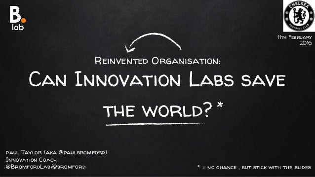 Reinvented Organisation: Can Innovation Labs save the world? 11th February 2016 paul Taylor (aka @paulbromford) Innovation...