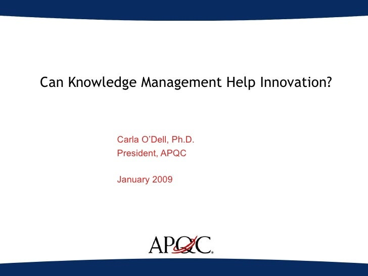 Can Knowledge Management Help Innovation? Carla O'Dell, Ph.D. President, APQC January 2009