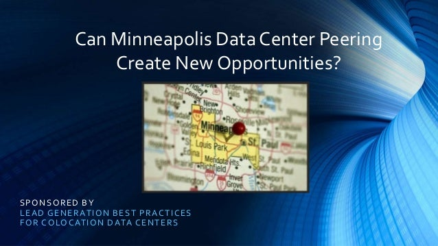 SPONSORED BY LEAD GENERATION BEST PRACTICES FOR COLOCATION DATA CENTERS Can Minneapolis Data Center Peering Create New Opp...