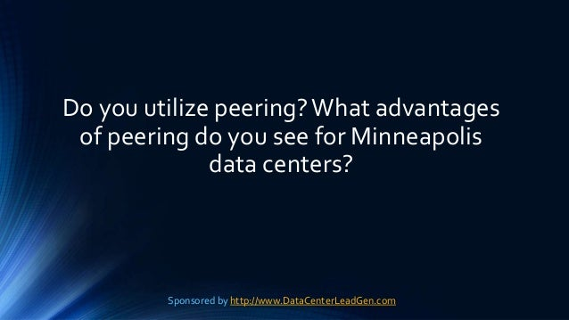 Do you utilize peering?What advantages of peering do you see for Minneapolis data centers? Sponsored by http://www.DataCen...