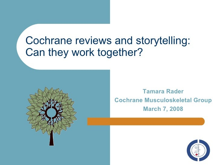 Cochrane reviews and storytelling: Can they work together? Tamara Rader Cochrane Musculoskeletal Group March 7, 2008