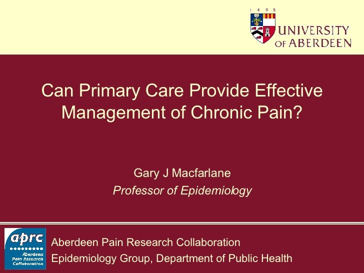 Can Primary Care Provide Effective Management of Chronic Pain? Gary J Macfarlane Professor of Epidemiology
