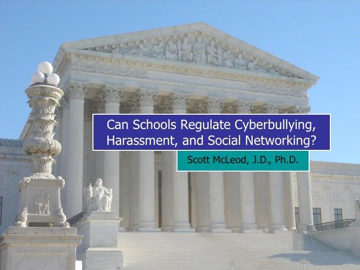 Can Schools Regulate Cyberbullying, Harassment, and Social Networking? Scott McLeod, J.D., Ph.D.