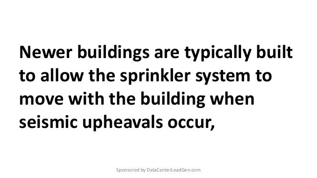 Newer buildings are typically built to allow the sprinkler system to move with the building when seismic upheavals occur, ...