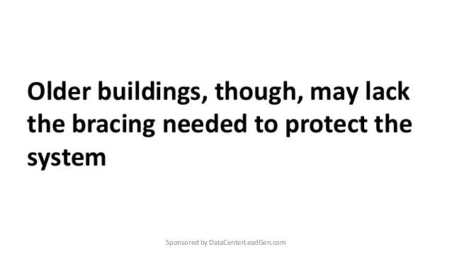 Older buildings, though, may lack the bracing needed to protect the system Sponsored by DataCenterLeadGen.com