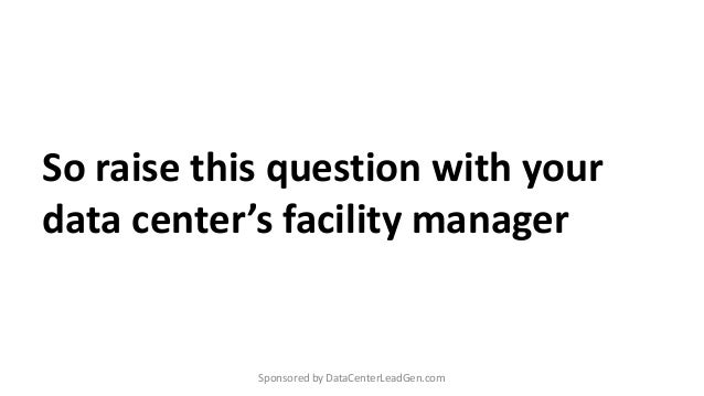 So raise this question with your data center's facility manager Sponsored by DataCenterLeadGen.com