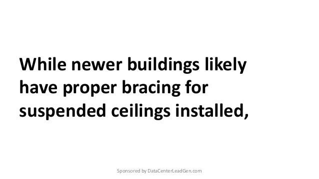 While newer buildings likely have proper bracing for suspended ceilings installed, Sponsored by DataCenterLeadGen.com