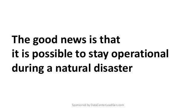 The good news is that it is possible to stay operational during a natural disaster Sponsored by DataCenterLeadGen.com