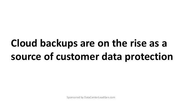 Cloud backups are on the rise as a source of customer data protection Sponsored by DataCenterLeadGen.com