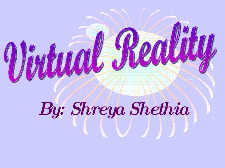 By: Shreya Shethia Virtual Reality