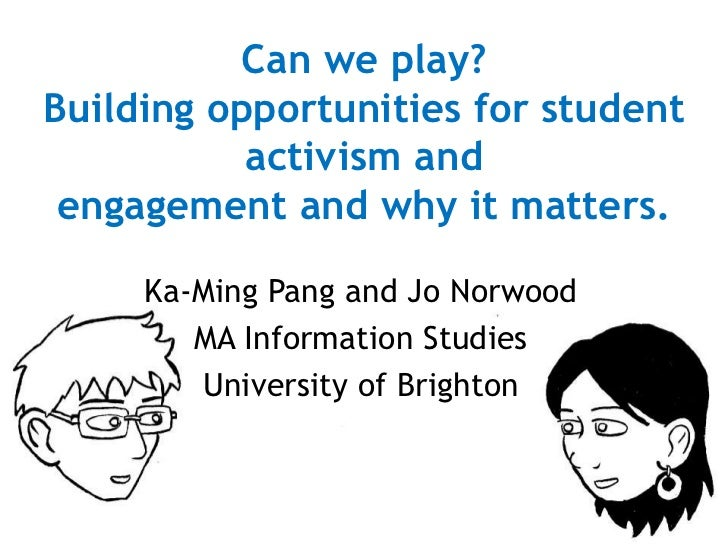 Can we play? Building opportunities for student activism andengagement and why it matters.<br />Ka-Ming Pang and Jo Norwoo...