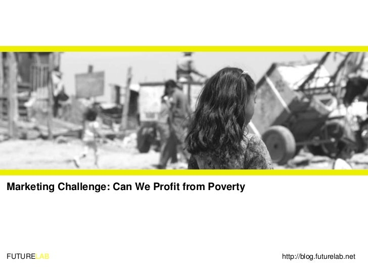 Marketing Challenge: Can We Profit from Poverty     FUTURELAB                                         http://blog.futurela...