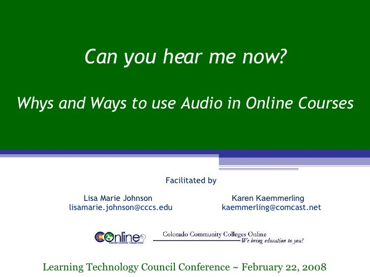 Can you hear me now? Whys and Ways to use Audio in Online Courses Learning Technology Council Conference ~ February 22, 20...