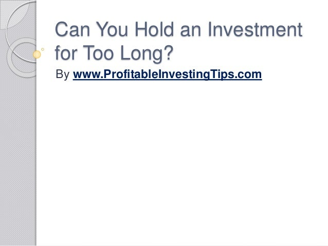 Can You Hold an Investment for Too Long? By www.ProfitableInvestingTips.com
