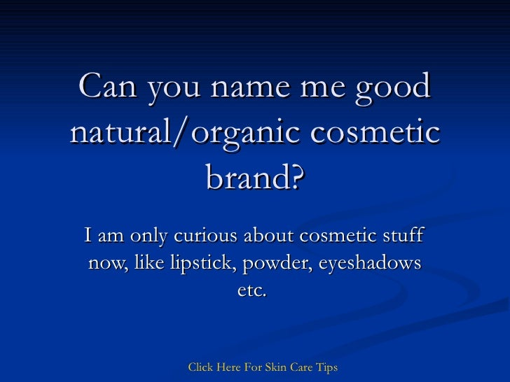 Can you name me good natural/organic cosmetic brand? I am only curious about cosmetic stuff now, like lipstick, powder, ey...