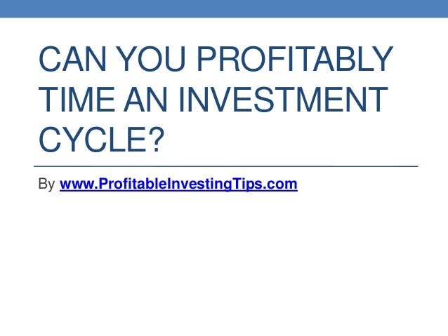 CAN YOU PROFITABLY TIME AN INVESTMENT CYCLE? By www.ProfitableInvestingTips.com