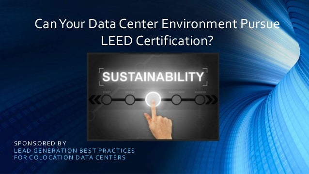 SPONSORED BY LEAD GENERATION BEST PRACTICES FOR COLOCATION DATA CENTERS CanYour Data Center Environment Pursue LEED Certif...