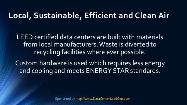 Local, Sustainable, Efficient and Clean Air LEED certified data centers are built with materials from local manufacturers....