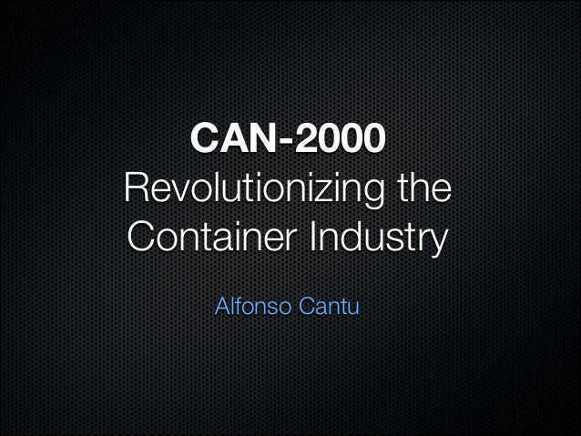 CAN-2000Revolutionizing theContainer IndustryAlfonso Cantu