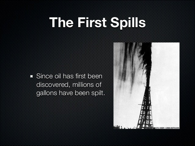The First SpillsSince oil has first beendiscovered, millions ofgallons have been spilt.