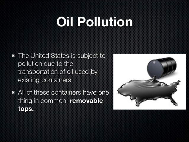 Oil PollutionThe United States is subject topollution due to thetransportation of oil used byexisting containers.All of th...
