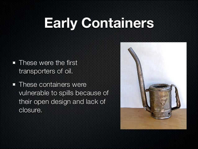 Early ContainersThese were the firsttransporters of oil.These containers werevulnerable to spills because oftheir open desi...