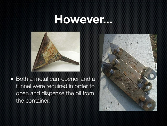 However...Both a metal can-opener and afunnel were required in order toopen and dispense the oil fromthe container.