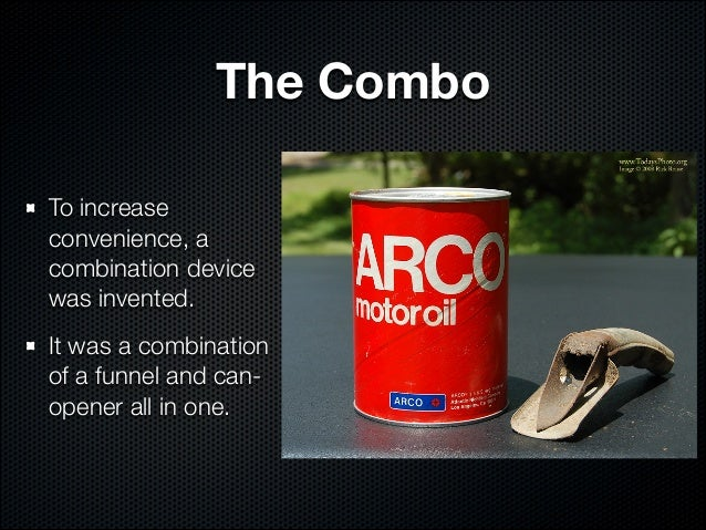 The ComboTo increaseconvenience, acombination devicewas invented.It was a combinationof a funnel and can-opener all in one.