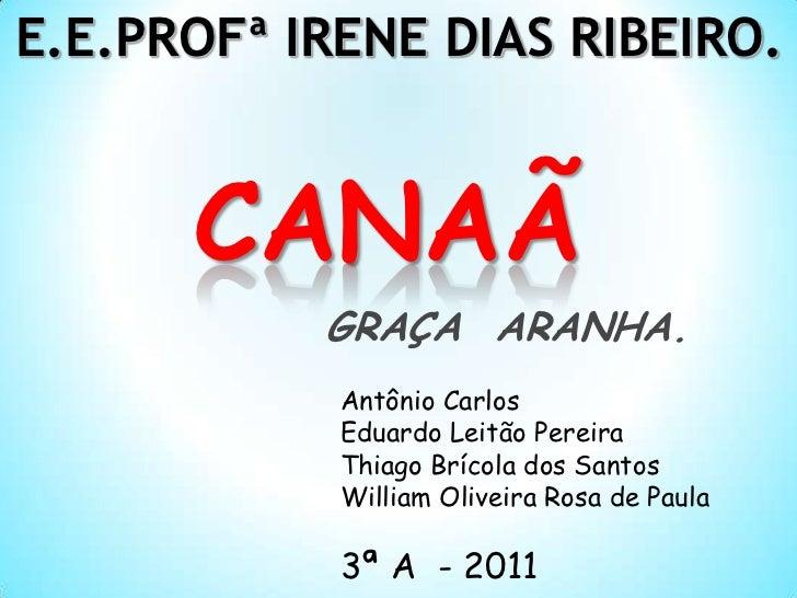 E.E.PROFª IRENE DIAS RIBEIRO.<br />CANAÃ<br />GRAÇA  ARANHA.<br />Antônio Carlos<br />Eduardo Leitão Pereira<br />Thiago B...