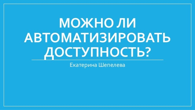 МОЖНО ЛИ АВТОМАТИЗИРОВАТЬ ДОСТУПНОСТЬ? Екатерина Шепелева