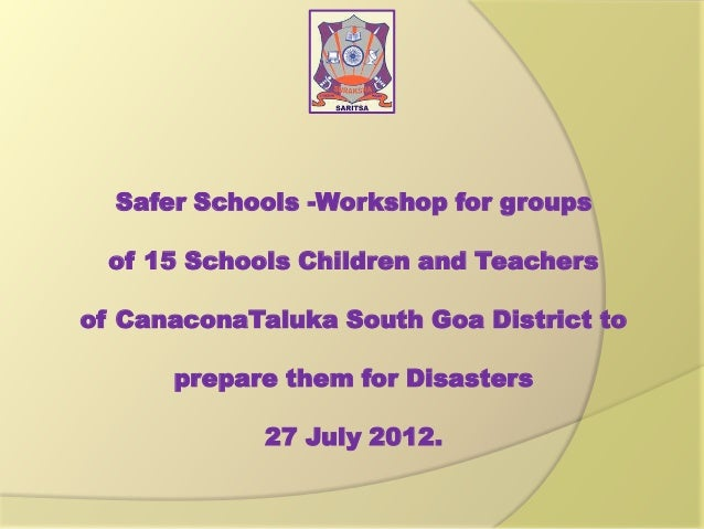 Safer Schools -Workshop for groups of 15 Schools Children and Teachers of CanaconaTaluka South Goa District to prepare the...