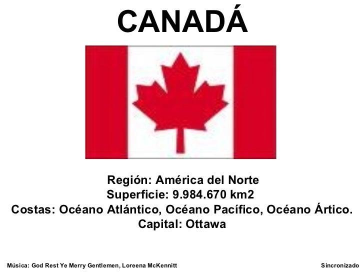 C ANADÁ  Regi ó n: América del Norte Superficie :9 . 984 . 670km2 Cost as : Océano  Atl á ntic o,  Oc é an o  Pac í ...