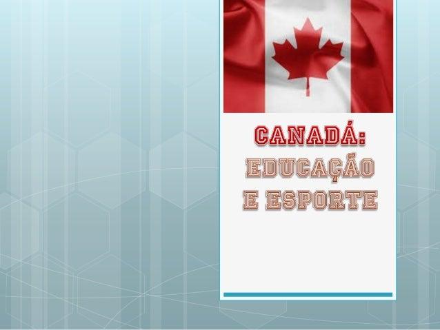 Educação 99% da população canadense é alfabetizada. As escolas canadenses são mantidas emonitoradas pelas províncias . ...