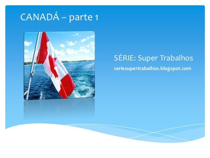 SÉRIE: Super Trabalhos<br />seriesupertrabalhos.blogspot.com<br />CANADÁ – parte 1<br />