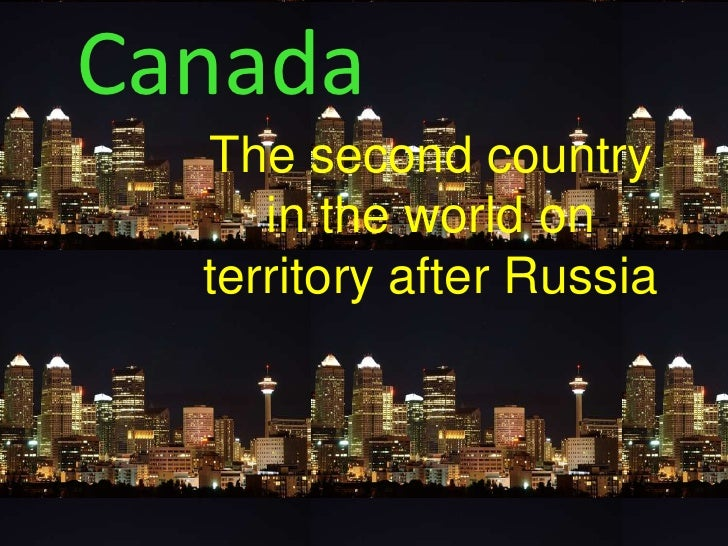 Canada<br />The second country in the world on territory after Russia<br />