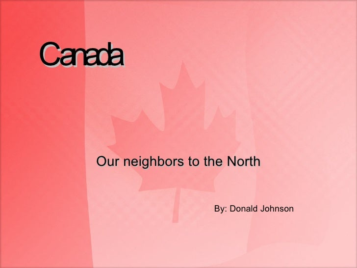 Canada Our neighbors to the North By: Donald Johnson