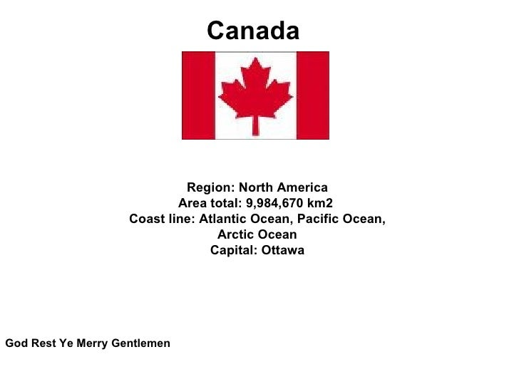 Canada  Region:North America Area total:9,984,670km2 Coast line:Atlantic Ocean, Pacific Ocean, Arctic Ocean Capital:...