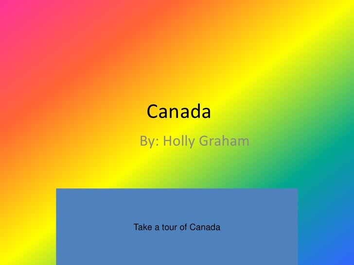 Canada  By: Holly Graham     Take a tour of Canada