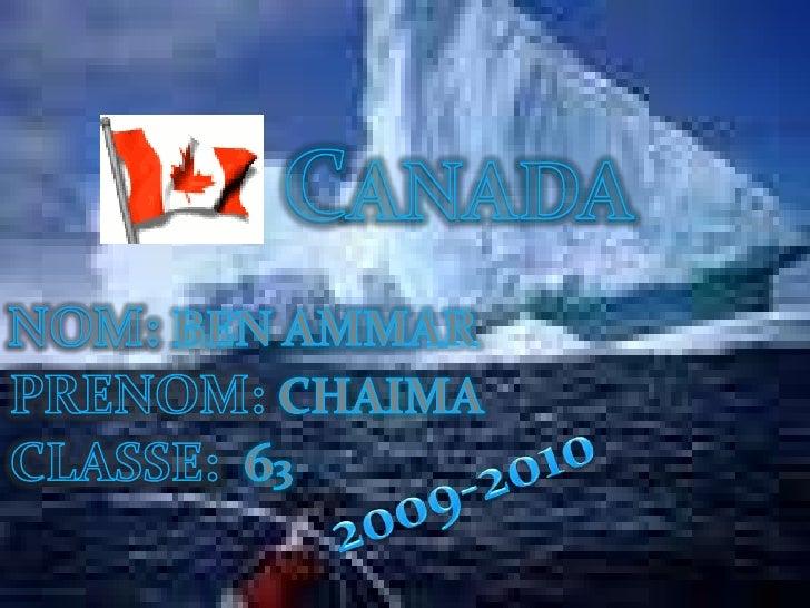 CANADA<br />NOM:BEN AMMAR<br />PRENOM:CHAIMA<br />CLASSE: 63<br />2009-2010<br />