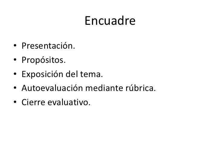 Encuadre•   Presentación.•   Propósitos.•   Exposición del tema.•   Autoevaluación mediante rúbrica.•   Cierre evaluativo.