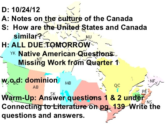 D: 10/24/12A: Notes on the culture of the CanadaS: How are the United States and Canada    similar?H: ALL DUE TOMORROW    ...