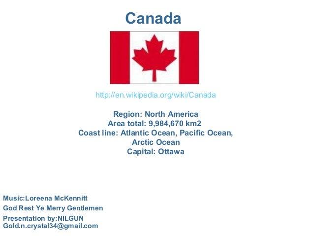 Canada http://en.wikipedia.org/wiki/Canada Region:NorthAmerica Areatotal:9,984,670km2 Coastline:AtlanticOcean,Pa...