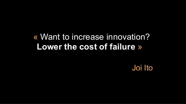 « Want to increase innovation? Lower the cost of failure » Joi Ito