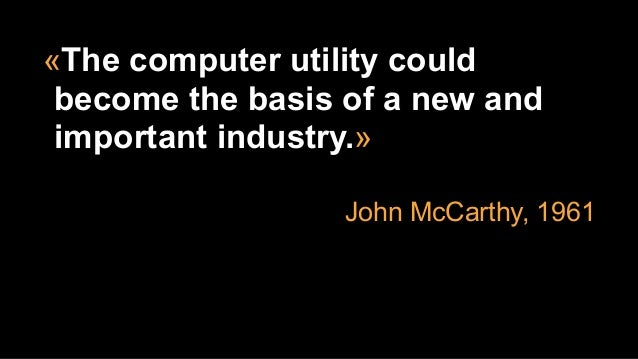 «The computer utility could become the basis of a new and important industry.» John McCarthy, 1961